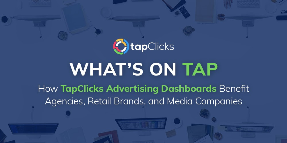 How TapClicks Advertising Dashboards Benefit Agencies, Retail Brands, and Media Companies